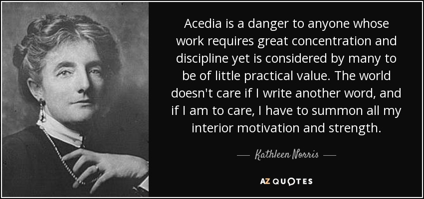 Acedia is a danger to anyone whose work requires great concentration and discipline yet is considered by many to be of little practical value. The world doesn't care if I write another word, and if I am to care, I have to summon all my interior motivation and strength. - Kathleen Norris