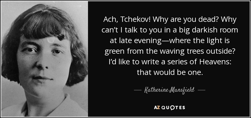 Ach, Tchekov! Why are you dead? Why can't I talk to you in a big darkish room at late evening—where the light is green from the waving trees outside? I'd like to write a series of Heavens: that would be one. - Katherine Mansfield