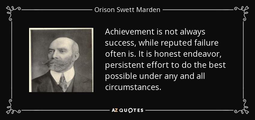 Achievement is not always success, while reputed failure often is. It is honest endeavor, persistent effort to do the best possible under any and all circumstances. - Orison Swett Marden
