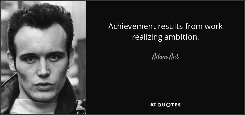 Achievement results from work realizing ambition. - Adam Ant
