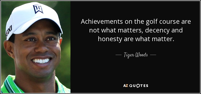 Achievements on the golf course are not what matters, decency and honesty are what matter. - Tiger Woods