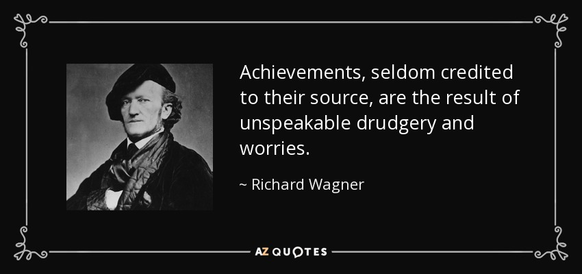Achievements, seldom credited to their source, are the result of unspeakable drudgery and worries. - Richard Wagner