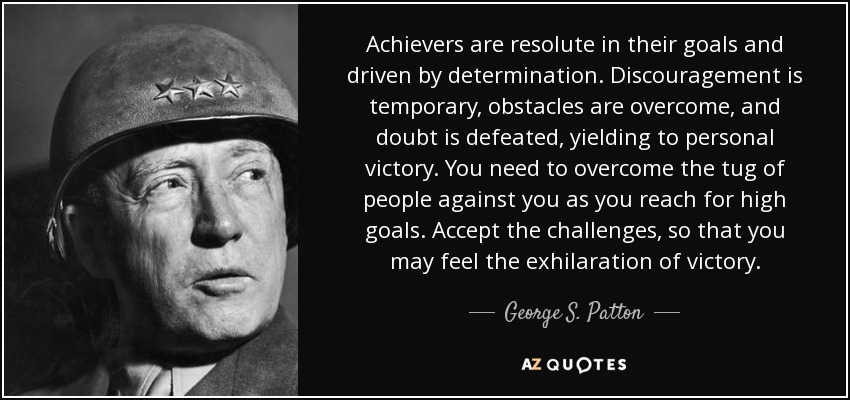 Achievers are resolute in their goals and driven by determination. Discouragement is temporary, obstacles are overcome, and doubt is defeated, yielding to personal victory. You need to overcome the tug of people against you as you reach for high goals. Accept the challenges, so that you may feel the exhilaration of victory. - George S. Patton