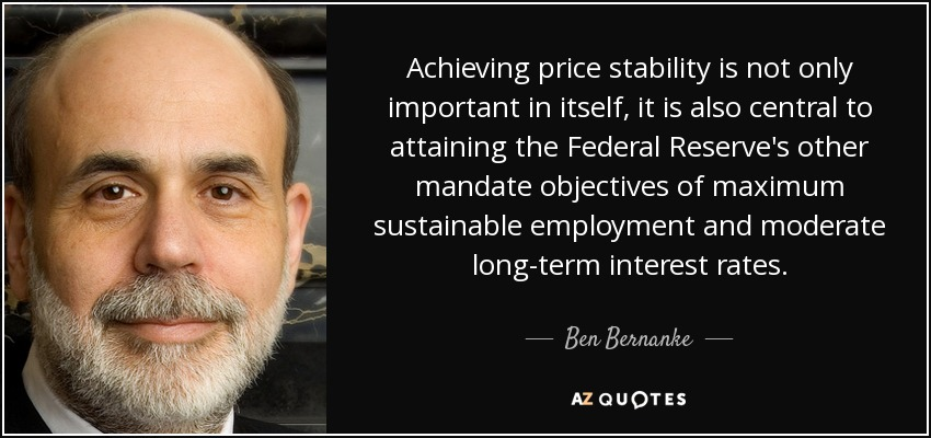 Achieving price stability is not only important in itself, it is also central to attaining the Federal Reserve's other mandate objectives of maximum sustainable employment and moderate long-term interest rates. - Ben Bernanke