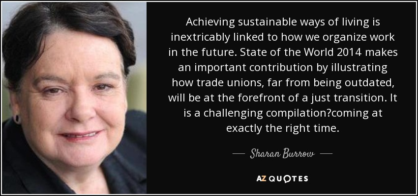 Achieving sustainable ways of living is inextricably linked to how we organize work in the future. State of the World 2014 makes an important contribution by illustrating how trade unions, far from being outdated, will be at the forefront of a just transition. It is a challenging compilation?coming at exactly the right time. - Sharan Burrow