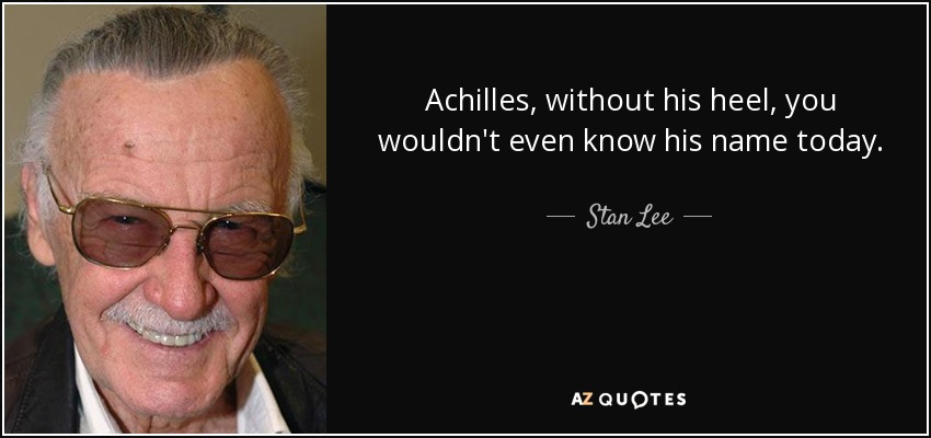 Achilles, without his heel, you wouldn't even know his name today. - Stan Lee
