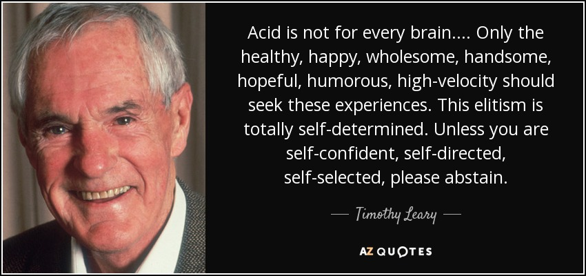 Acid is not for every brain .... Only the healthy, happy, wholesome, handsome, hopeful, humorous, high-velocity should seek these experiences. This elitism is totally self-determined. Unless you are self-confident, self-directed, self-selected, please abstain. - Timothy Leary