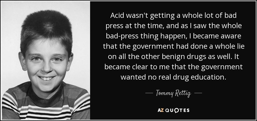 Acid wasn't getting a whole lot of bad press at the time, and as I saw the whole bad-press thing happen, I became aware that the government had done a whole lie on all the other benign drugs as well. It became clear to me that the government wanted no real drug education. - Tommy Rettig