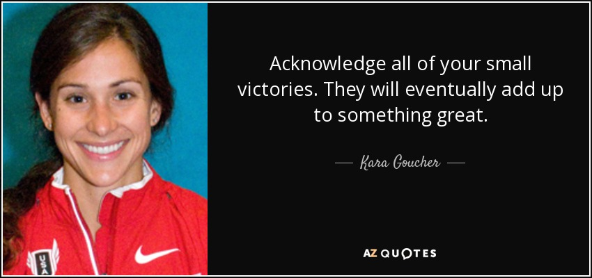 Acknowledge all of your small victories. They will eventually add up to something great. - Kara Goucher
