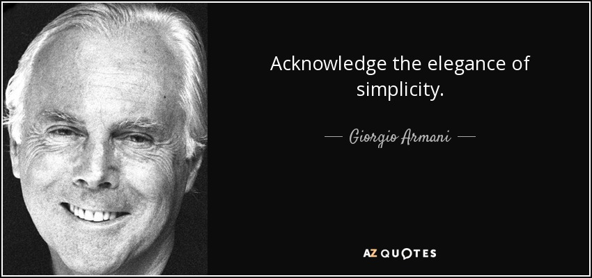 Acknowledge the elegance of simplicity. - Giorgio Armani