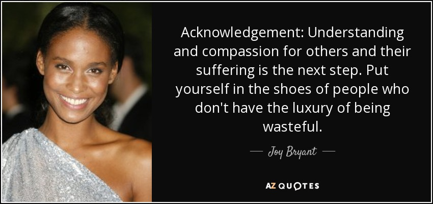 Acknowledgement: Understanding and compassion for others and their suffering is the next step. Put yourself in the shoes of people who don't have the luxury of being wasteful. - Joy Bryant