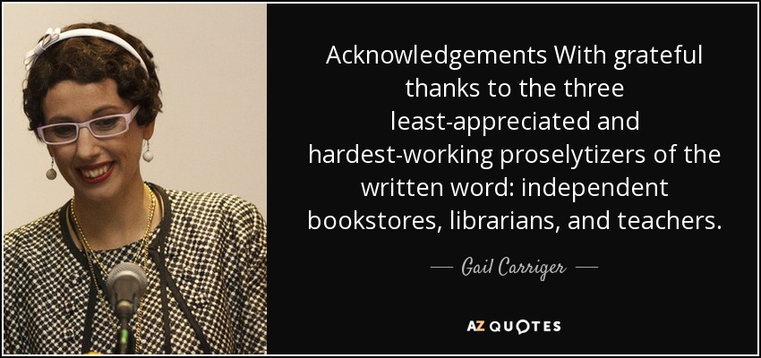 Acknowledgements With grateful thanks to the three least-appreciated and hardest-working proselytizers of the written word: independent bookstores, librarians, and teachers. - Gail Carriger