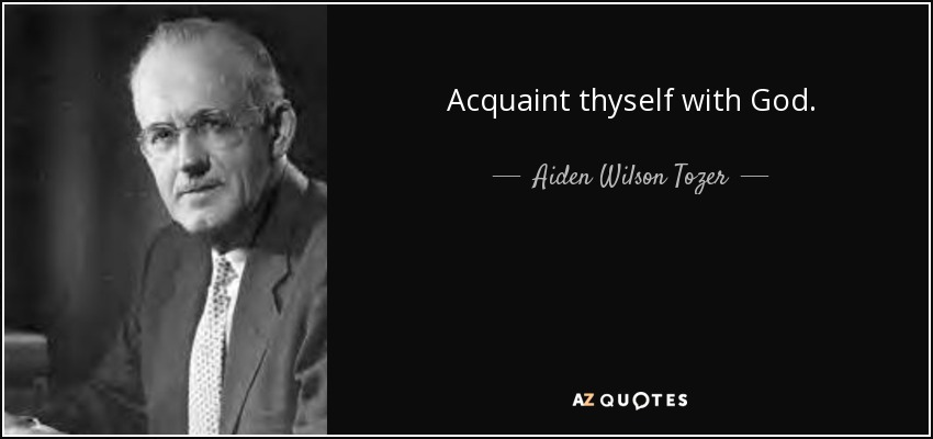 Acquaint thyself with God. - Aiden Wilson Tozer