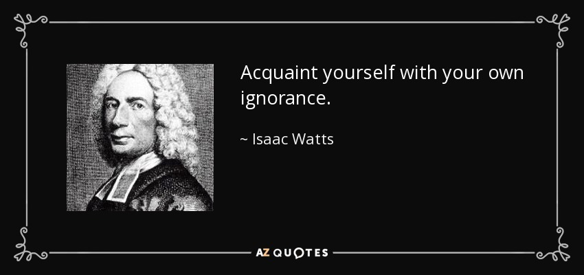 Acquaint yourself with your own ignorance. - Isaac Watts
