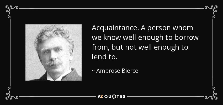 Acquaintance. A person whom we know well enough to borrow from, but not well enough to lend to. - Ambrose Bierce