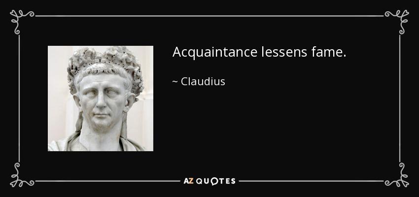Acquaintance lessens fame. - Claudius