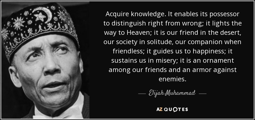 Acquire knowledge. It enables its possessor to distinguish right from wrong; it lights the way to Heaven; it is our friend in the desert, our society in solitude, our companion when friendless; it guides us to happiness; it sustains us in misery; it is an ornament among our friends and an armor against enemies. - Elijah Muhammad