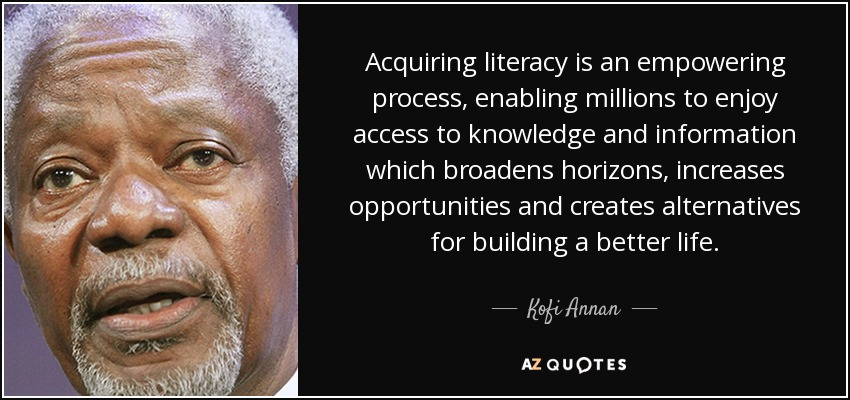 Acquiring literacy is an empowering process, enabling millions to enjoy access to knowledge and information which broadens horizons, increases opportunities and creates alternatives for building a better life. - Kofi Annan