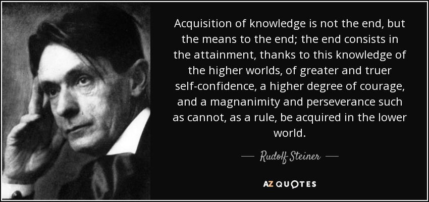 Acquisition of knowledge is not the end, but the means to the end; the end consists in the attainment, thanks to this knowledge of the higher worlds, of greater and truer self-confidence, a higher degree of courage, and a magnanimity and perseverance such as cannot, as a rule, be acquired in the lower world. - Rudolf Steiner