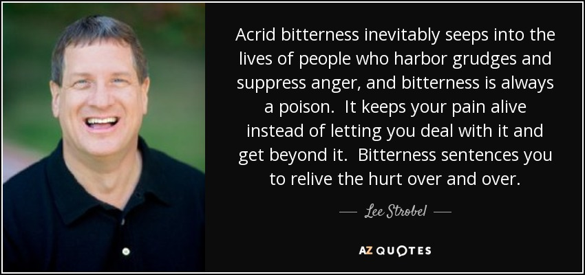Acrid bitterness inevitably seeps into the lives of people who harbor grudges and suppress anger, and bitterness is always a poison. It keeps your pain alive instead of letting you deal with it and get beyond it. Bitterness sentences you to relive the hurt over and over. - Lee Strobel