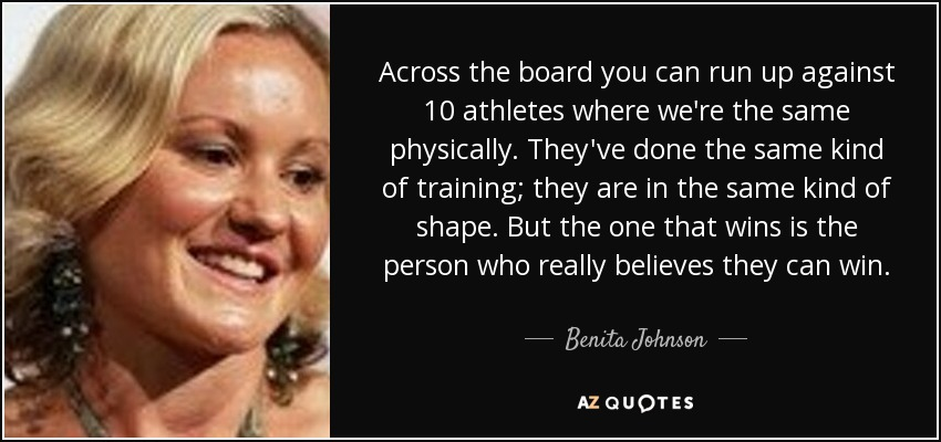 Across the board you can run up against 10 athletes where we're the same physically. They've done the same kind of training; they are in the same kind of shape. But the one that wins is the person who really believes they can win. - Benita Johnson