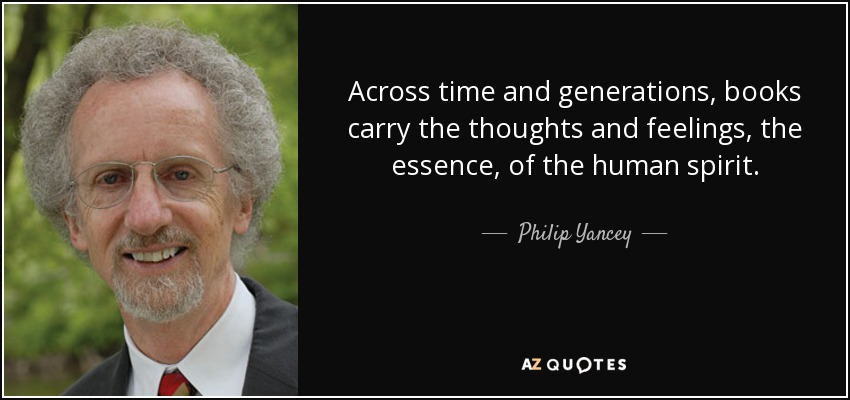 Across time and generations, books carry the thoughts and feelings, the essence, of the human spirit. - Philip Yancey