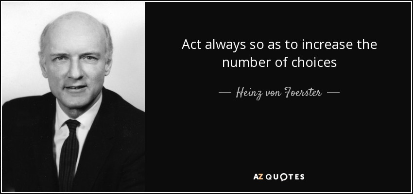 Act always so as to increase the number of choices - Heinz von Foerster