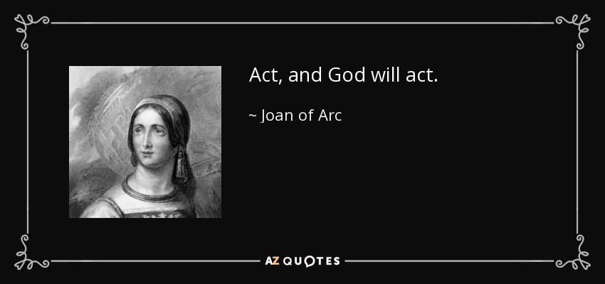 Act, and God will act. - Joan of Arc