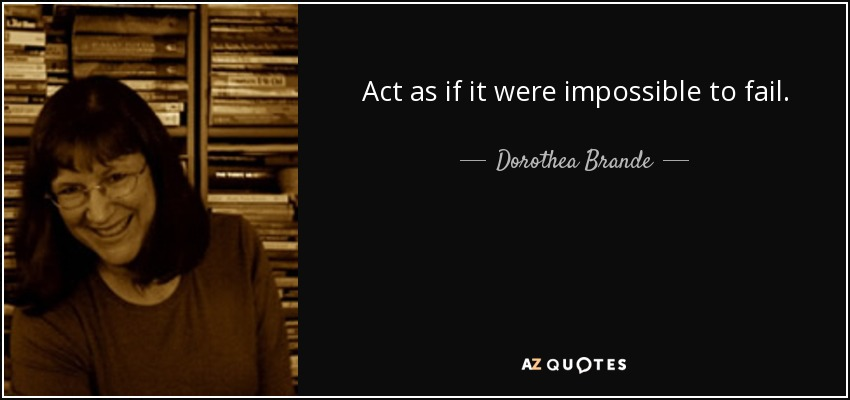 Act as if it were impossible to fail. - Dorothea Brande