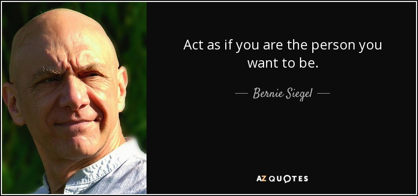 Act as if you are the person you want to be. - Bernie Siegel
