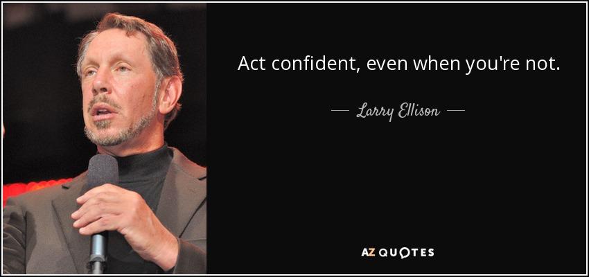 Act confident, even when you're not. - Larry Ellison