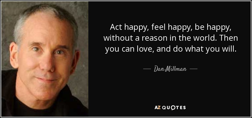 Act happy, feel happy, be happy, without a reason in the world. Then you can love, and do what you will. - Dan Millman