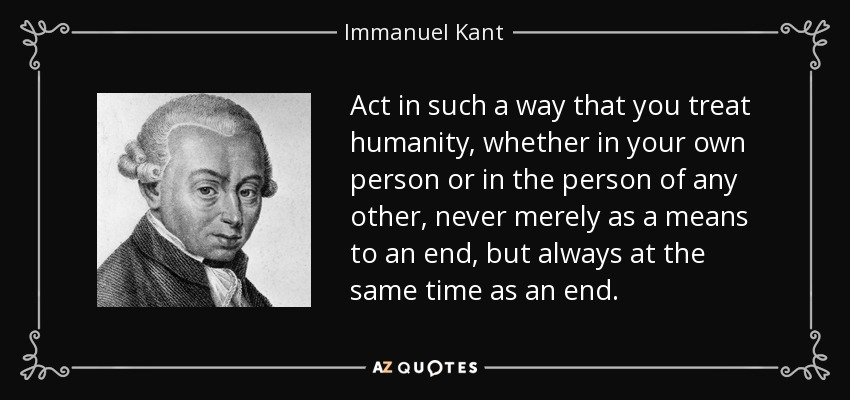 Act in such a way that you treat humanity, whether in your own person or in the person of any other, never merely as a means to an end, but always at the same time as an end. - Immanuel Kant