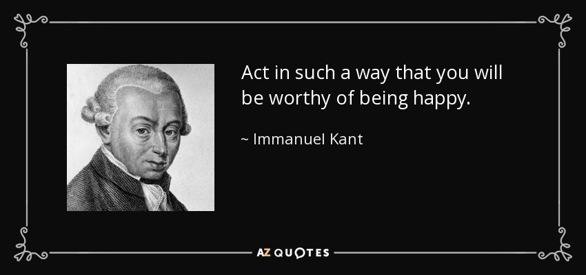Act in such a way that you will be worthy of being happy. - Immanuel Kant