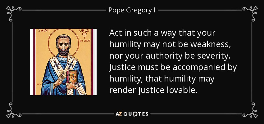 Act in such a way that your humility may not be weakness, nor your authority be severity. Justice must be accompanied by humility, that humility may render justice lovable. - Pope Gregory I