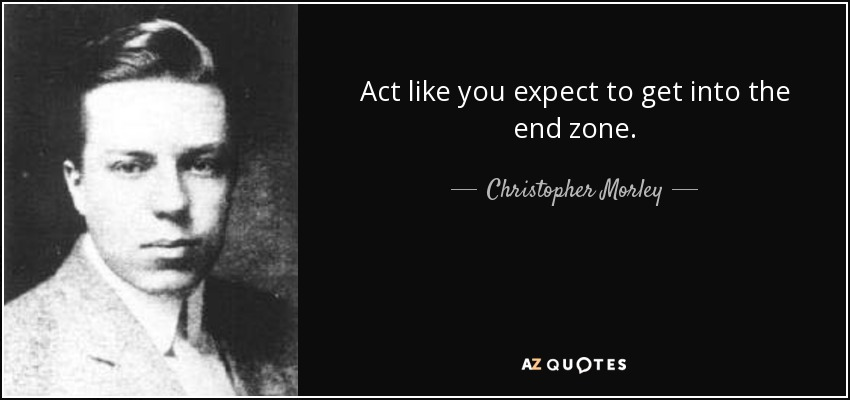 Act like you expect to get into the end zone. - Christopher Morley