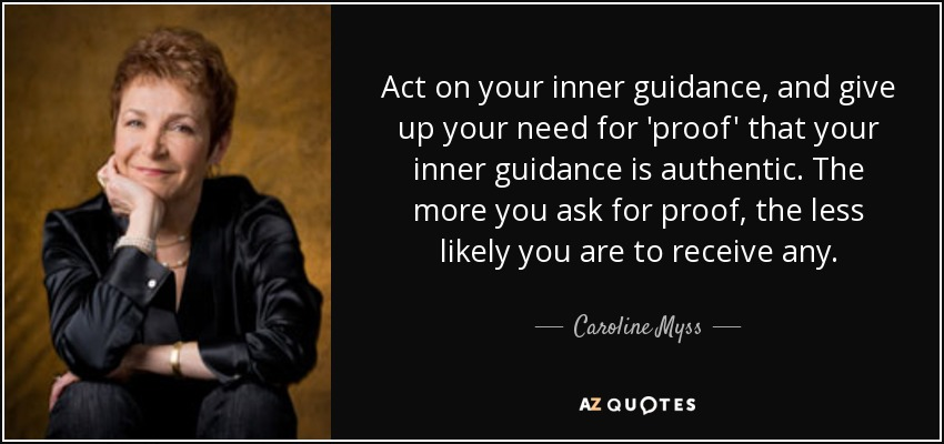 Act on your inner guidance, and give up your need for 'proof' that your inner guidance is authentic. The more you ask for proof, the less likely you are to receive any. - Caroline Myss
