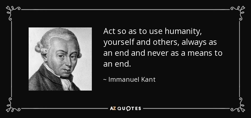 Act so as to use humanity, yourself and others, always as an end and never as a means to an end. - Immanuel Kant