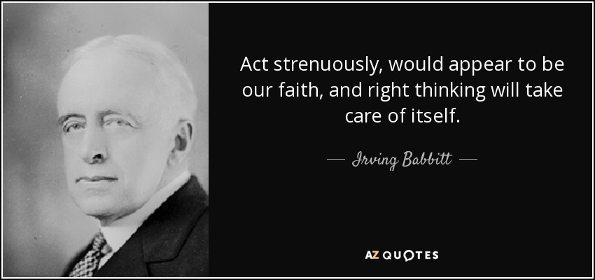Act strenuously, would appear to be our faith, and right thinking will take care of itself. - Irving Babbitt
