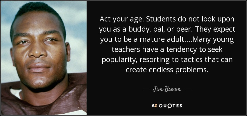 Act your age. Students do not look upon you as a buddy, pal, or peer. They expect you to be a mature adult....Many young teachers have a tendency to seek popularity, resorting to tactics that can create endless problems. - Jim Brown
