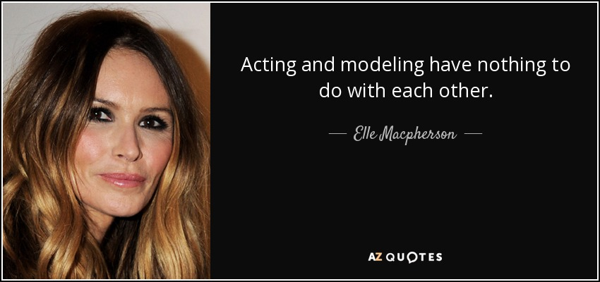 Acting and modeling have nothing to do with each other. - Elle Macpherson