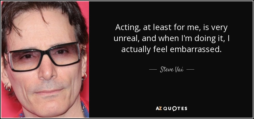 Acting, at least for me, is very unreal, and when I'm doing it, I actually feel embarrassed. - Steve Vai