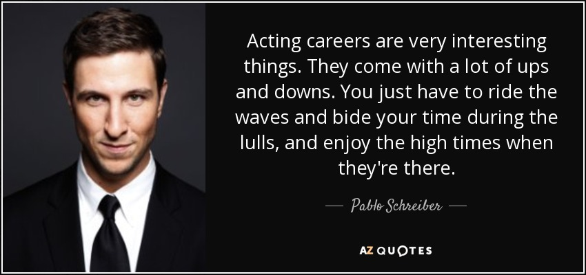 Acting careers are very interesting things. They come with a lot of ups and downs. You just have to ride the waves and bide your time during the lulls, and enjoy the high times when they're there. - Pablo Schreiber