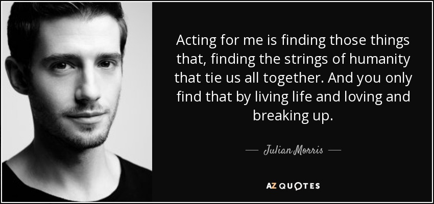 Acting for me is finding those things that, finding the strings of humanity that tie us all together. And you only find that by living life and loving and breaking up. - Julian Morris