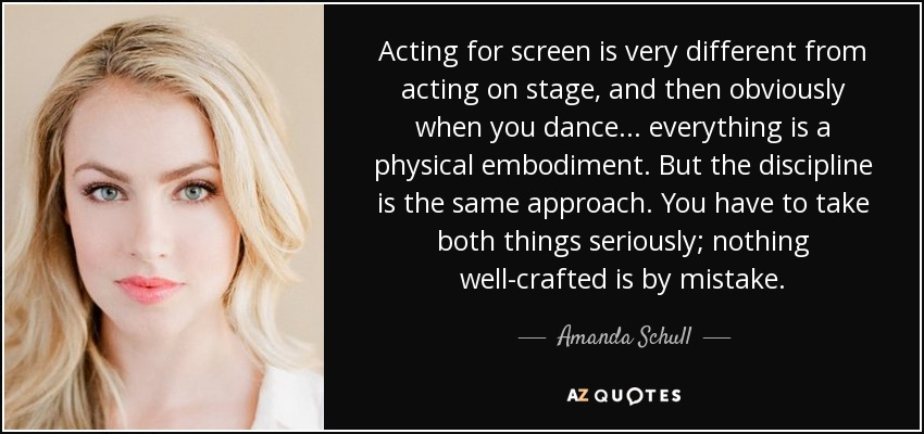 Acting for screen is very different from acting on stage, and then obviously when you dance... everything is a physical embodiment. But the discipline is the same approach. You have to take both things seriously; nothing well-crafted is by mistake. - Amanda Schull