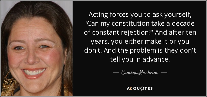Acting forces you to ask yourself, 'Can my constitution take a decade of constant rejection?' And after ten years, you either make it or you don't. And the problem is they don't tell you in advance. - Camryn Manheim