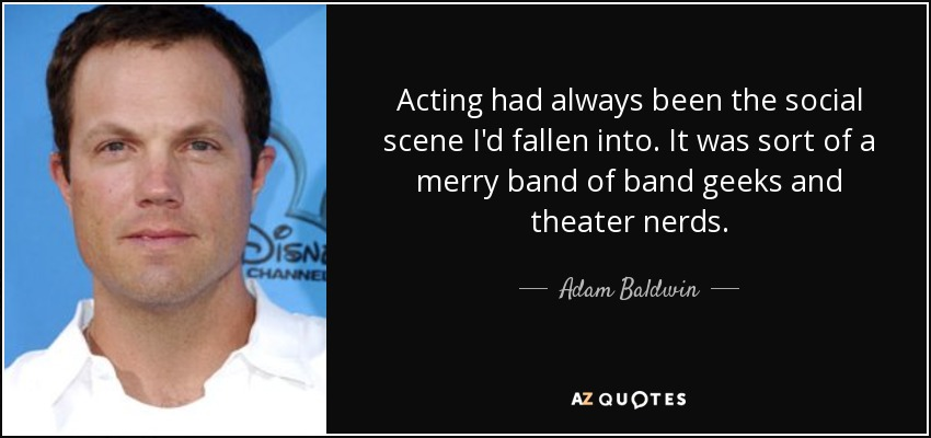 Acting had always been the social scene I'd fallen into. It was sort of a merry band of band geeks and theater nerds. - Adam Baldwin