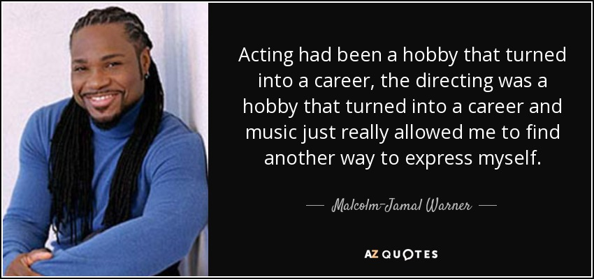 Acting had been a hobby that turned into a career, the directing was a hobby that turned into a career and music just really allowed me to find another way to express myself. - Malcolm-Jamal Warner