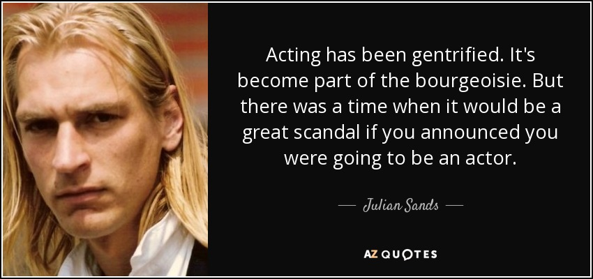 Acting has been gentrified. It's become part of the bourgeoisie. But there was a time when it would be a great scandal if you announced you were going to be an actor. - Julian Sands
