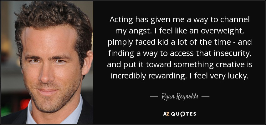 Acting has given me a way to channel my angst. I feel like an overweight, pimply faced kid a lot of the time - and finding a way to access that insecurity, and put it toward something creative is incredibly rewarding. I feel very lucky. - Ryan Reynolds